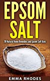 Epsom Salt: 70 Natural Home Remedies and Epsom Salt Uses (for Health, Crafts, Beauty, Detox, Gardening, Pain Relief, And More!)