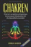 Chakren: Chakren verstehen und geistiges Heilen durch Meditation für die Gesundheit anwenden - Erika Bader
