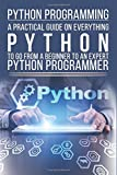 Python Programming: A Practical Guide On Everything  Python  To Go From A Beginner To An Expert Python Programmer