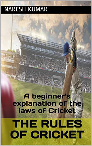 The Rules of Cricket: A beginner's explanation of the laws of Cricket (English Edition)