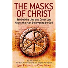 The Masks Of Christ: Behind the Lies and Cover-ups about the Man Believed to be God
