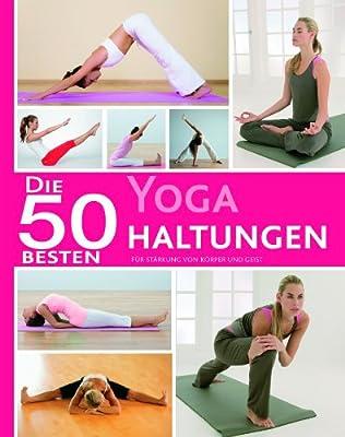 50 Besten Yoga Haltungen: Für Stärkung von Körper und Geist