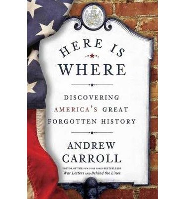 By Andrew Carroll ( Author ) [ Here Is Where: Discovering America's Great Forgotten History By May-2014 Paperback