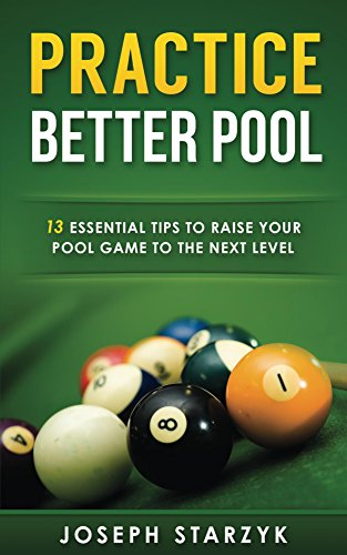 Practice Better Pool: 13 Essential Tips to Raise Your Pool Game to the Next Level (English Edition) por Joseph Starzyk