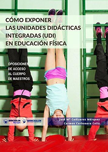 Cómo exponer las Unidades Didácticas Integradas (UDI) en Educación Física: Oposiciones de acceso al Cuerpo de Maestros por José María Cañizares Márquez