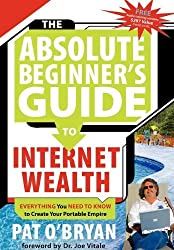 The Absolute Beginner's Guide to Internet Wealth: Everything You Need to Know to Create Your Portable Empire by Pat O'Bryan (2007-04-01)