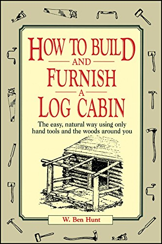 How to Build and Furnish a Log Cabin: The Easy, Natural Way Using Only Hand Tools and the Woods Around You por W. Ben Hunt