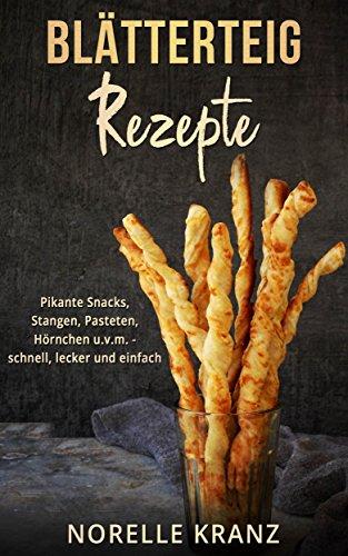 Blätterteig Rezepte: Pikante Snacks, Stangen, Pasteten, Hörnchen uvm. – schnell, lecker und...