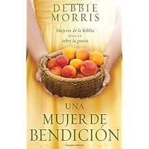 Una mujer de bendici?3n: Mujeres de la Biblia hablan sobre la gracia (Spanish Edition) by Debbie Morris (2014-02-04)