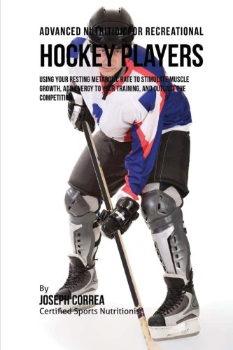 Advanced Nutrition for Recreational Hockey Players: Using Your Resting Metabolic Rate to Stimulate Muscle Growth, Add Energy to Your Training, and Outlast the Competition