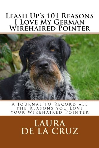 Leash Up's 101 Reasons I Love My German Wirehaired Pointer: A Journal to Record all the Reasons you Love your Wirehaired Pointer (Wirehair Pointer German)