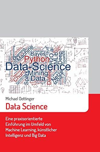 Data Science: Eine praxisorientierte Einführung im Umfeld von Machine Learning, künstlicher Intelligenz und Big Data