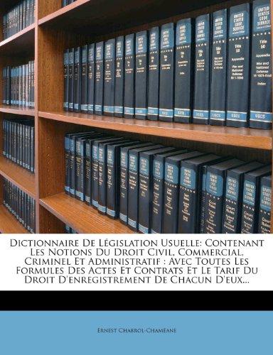 Dictionnaire de Legislation Usuelle: Contenant Les Notions Du Droit Civil, Commercial, Criminel Et Administratif: Avec Toutes Les Formules Des Actes Du Droit D'Enregistrement de Chacun D'Eux.