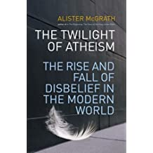 The Twilight of Atheism: The Rise and Fall of Disbelief in the Modern World by Alister E. McGrath (2004-11-04)