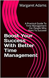 Boost Your Success With Better Time Management: A Practical Guide To Time Management For People Who Want To Succeed