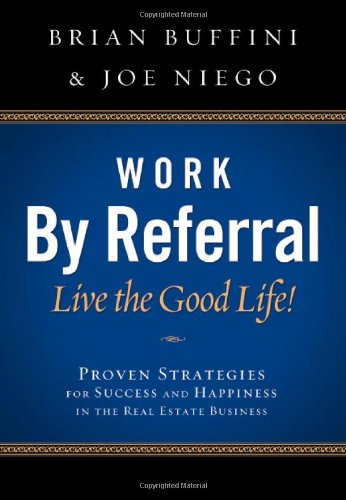 Work by Referral: Live the Good Life! Proven Strategies for Success and Happiness in the Real Estate Business