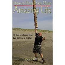 How to Have Your Most Amazing Life! (31 Tips to Change Your Life Forever in 31 Days)