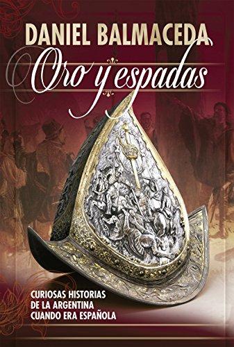 Oro y espadas: Curiosas historias de la Argentina cuando era española (Caballo de fuego) por Daniel Balmaceda