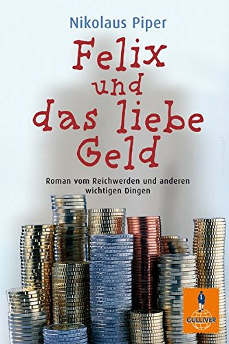 Felix und das liebe Geld: Roman vom Reichwerden und anderen wichtigen Dingen