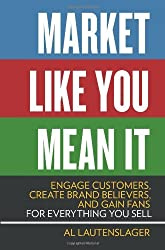 Market Like You Mean It: Engage Customers, Create Brand Believers, and Gain Fans for Everything You Sell by Al Lautenslager (2014-07-01)