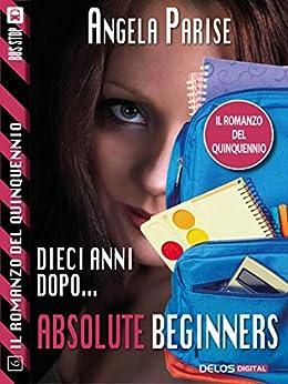 Il romanzo del quinquennio - Dieci anni dopo - Absolute beginners: Il romanzo del quinquennio 6 di [Angela Parise]
