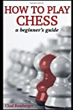 How To Play Chess: A Beginner's Guide to Learning the Chess Game, Pieces, Board, Rules, & Strategies