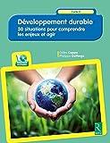 Développement durable : 30 situations pour comprendre les enjeux et agir...