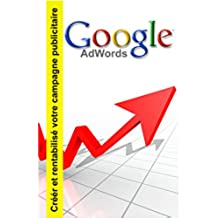 Google adwords: Créer et rentabilisé votre campagne publicitaire (French Edition)