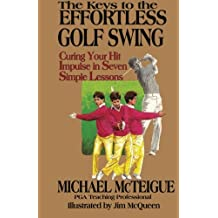 The Keys to the Effortless Golf Swing: Curing Your Hit Impulse in Seven Simple Lessons (Golf Instruction for Beginner and Intermediate Golfers)