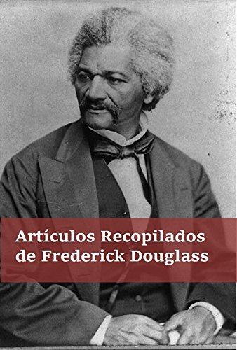 Artículos Recogidos de Frederick Douglass: Collected Articles of Frederick Douglass, Spanish edition por Frederick Douglass