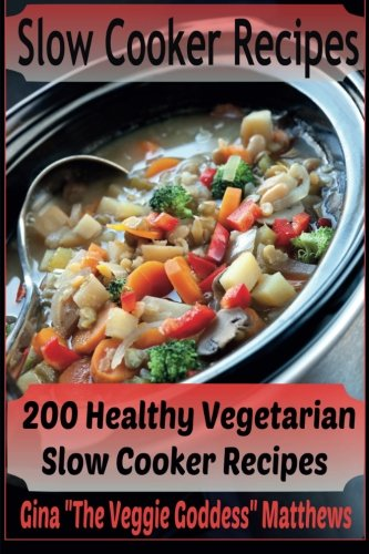 Slow Cooker Recipes: 200 Healthy Vegetarian Slow Cooker Recipes: Volume 1