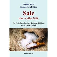 Salz - das weiße Gift: Der Einfluß von Natrium, Kalium und Chlorid auf unsere Gesundheit