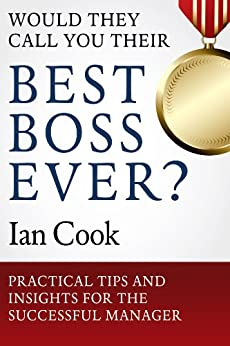 Would They Call You Their Best Boss Ever?: Practical Tips and Insights for the Successful Manager by [Cook, Ian]