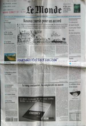 MONDE (LE) [No 16822] du 25/02/1999 - KOSOVO - SURSIS POUR UN ACCORD - UN LABORATOIRE DE HAUTE SECURITE A LYON POUR L'ETUDE DES VIRUS LES PLUS DANGEREUX - LIONEL JOSPIN, UN PREMIER MINISTRE EN QUETE DE LIGNE PAR JEAN-MICHEL APHATIE - PARITE - OUI OU NON ? - LE SANG CONTAMINE, LA COMPLEXITE EN -+UVRE PAR JEAN-MICHEL DUMAY - LE SUBLIME RETOUR D'UN CINEASTE - MORTS EN MONTAGNE - PAC - LE CHOC FRANCO-ALLEMAND - LES ENJEUX DES ELECTIONS CORSES - GIBRALTAR, CONDENSE D'HISTOIRE - PINOCHET, LES