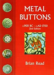 Metal Buttons: c.900 BC - c. AD 1700: Written by Brian Read, 2010 Edition, (2nd Revised edition) Publisher: Portcullis Publishing [Paperback]