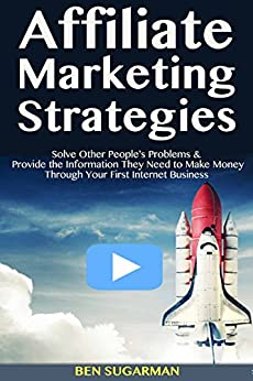Affiliate Marketing Strategies: Solve Other People's Problems & Provide the Information They Need to Make Money Through Your First Internet Business by [Sugarman, Ben]