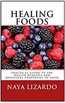 HEALING FOODS: Practical Guide to the Health Benefits and Medicinal Uses of Food by [Lizardo, Naya]