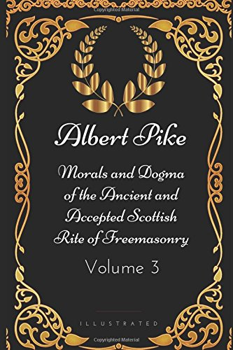 Morals and Dogma of the Ancient and Accepted Scottish Rite of Freemasonry - Volume 3: By Albert Pike - Illustrated