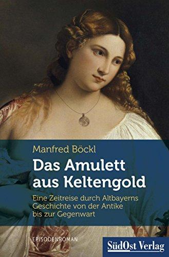 Das Amulett aus Keltengold: Eine Zeitreise durch Altbayerns Geschichte von der Antike bis zur Gegenwart