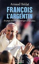 François l'Argentin : Le pape intime, raconté par ses proches