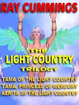 THE LIGHT COUNTRY TRILOGY: Tama of  the Light Country; Tama, Princess of Mercury; Aerita of the Light Country by [Cummings, Ray]