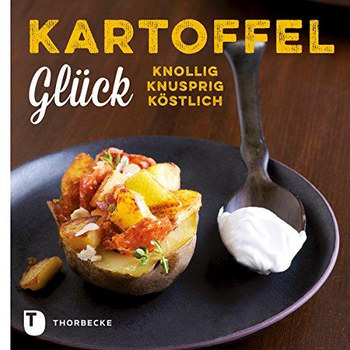 Kartoffelglück: Knollig - Knusprig - Köstlich