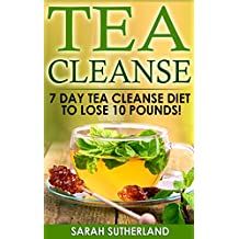 Tea Cleanse: 7 Day Tea Cleanse Diet to Lose 10 Pounds (Get A Flat Belly, Choose the Right Teas, Boost Your Metabolism, Eliminate Toxins, Find Organic Tea, Chinese Tea) (English Edition)