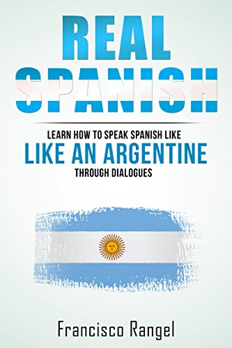 Real Spanish: Learn How to Speak Spanish Like an Argentine Through Dialogues (Real Language) por Francisco Rangel