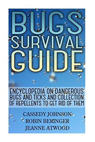 Bugs Survival Guide: Encyclopedia On Dangerous Bugs And Ticks And Collection Of Repellents To Get Rid Of Them