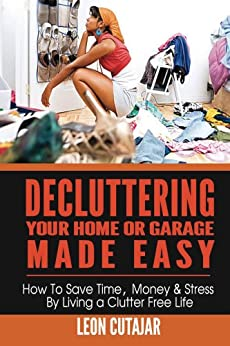 Decluttering Your Home Or Garage Made Easy: How To Save Time, Money & Stress By Living a Clutter Free Life (Household Simplicity, Live With Less, Personal Fulfillment) (English Edition) par [Cutajar, Leon]