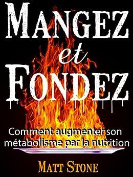 Mangez et Fondez: Comment Augmenter Son Métabolisme Par La Nutrition par [Stone, Matt]