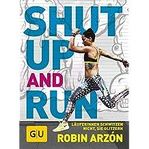Shut up and run: Läuferinnen schwitzen nicht, sie glitzern! (GU Einzeltitel Gesundheit/Alternativheilkunde)