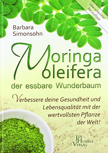 Moringa der essbare Wunderbaum: Verbessere deine Gesundheit und deine Lebensqualität mit der wertvollsten Pflanze der Welt! Wunderbaum Moringa