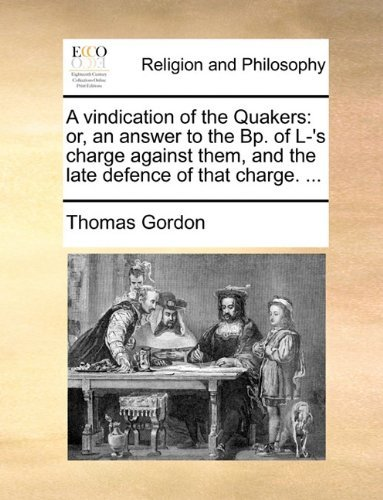 A vindication of the Quakers: or, an answer to the Bp. of L-'s charge against them, and the late defence of that charge. ... by Thomas Gordon (2010-05-28) par Thomas Gordon